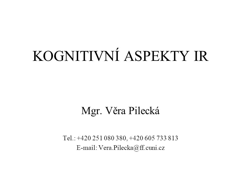 KOGNITIVNÍ ASPEKTY IR Mgr. Věra Pilecká Tel.: +420 251 080 380, +420 605 733 813 E-mail: Vera.Pilecka@ff.cuni.cz