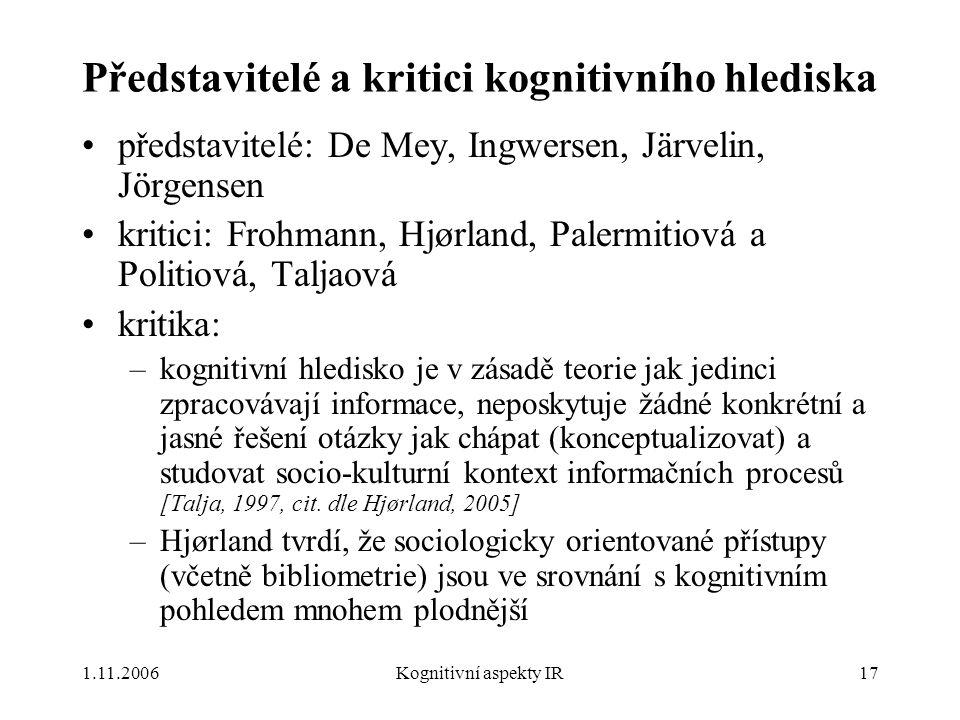 1.11.2006Kognitivní aspekty IR17 Představitelé a kritici kognitivního hlediska představitelé: De Mey, Ingwersen, Järvelin, Jörgensen kritici: Frohmann, Hjørland, Palermitiová a Politiová, Taljaová kritika: –kognitivní hledisko je v zásadě teorie jak jedinci zpracovávají informace, neposkytuje žádné konkrétní a jasné řešení otázky jak chápat (konceptualizovat) a studovat socio-kulturní kontext informačních procesů [Talja, 1997, cit.