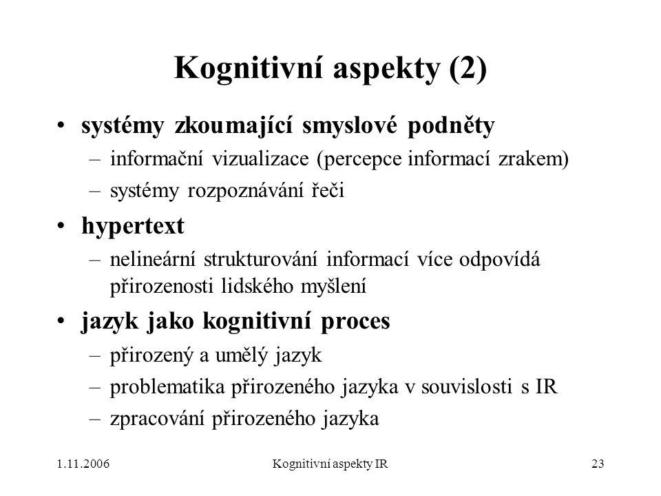1.11.2006Kognitivní aspekty IR23 Kognitivní aspekty (2) systémy zkoumající smyslové podněty –informační vizualizace (percepce informací zrakem) –systémy rozpoznávání řeči hypertext –nelineární strukturování informací více odpovídá přirozenosti lidského myšlení jazyk jako kognitivní proces –přirozený a umělý jazyk –problematika přirozeného jazyka v souvislosti s IR –zpracování přirozeného jazyka