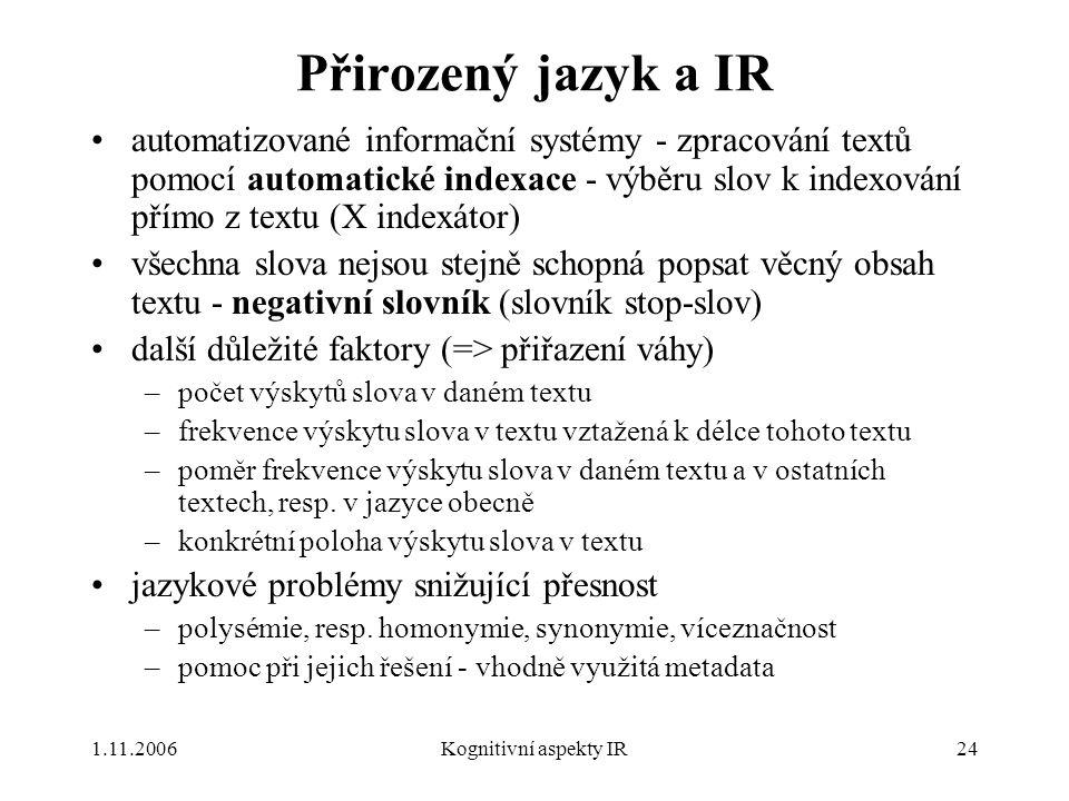 1.11.2006Kognitivní aspekty IR24 Přirozený jazyk a IR automatizované informační systémy - zpracování textů pomocí automatické indexace - výběru slov k indexování přímo z textu (X indexátor) všechna slova nejsou stejně schopná popsat věcný obsah textu - negativní slovník (slovník stop-slov) další důležité faktory (=> přiřazení váhy) –počet výskytů slova v daném textu –frekvence výskytu slova v textu vztažená k délce tohoto textu –poměr frekvence výskytu slova v daném textu a v ostatních textech, resp.