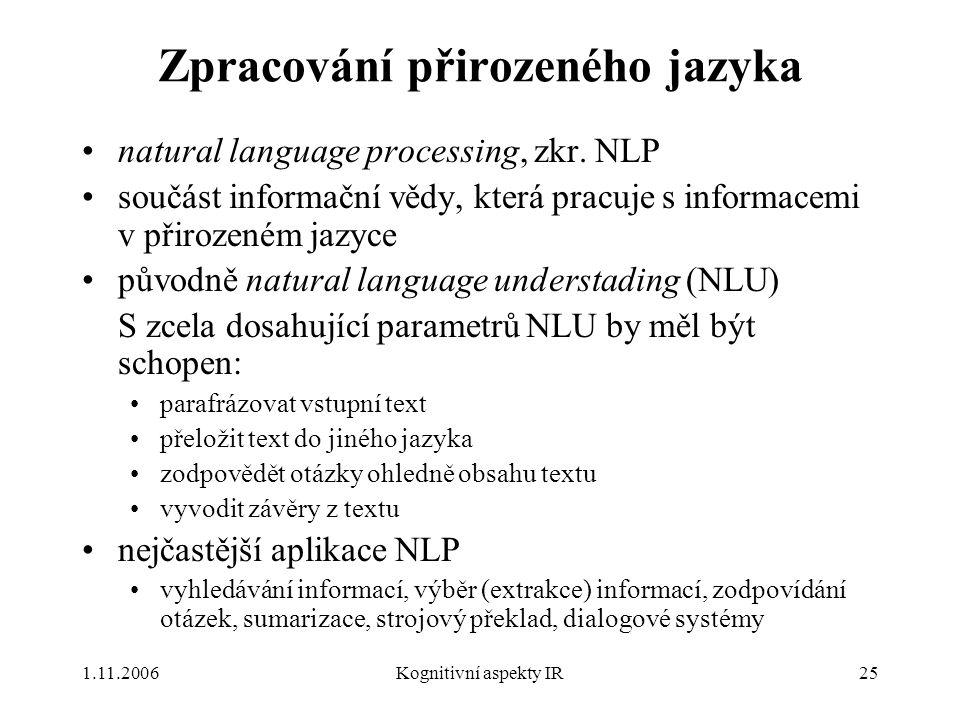 1.11.2006Kognitivní aspekty IR25 Zpracování přirozeného jazyka natural language processing, zkr. NLP součást informační vědy, která pracuje s informac