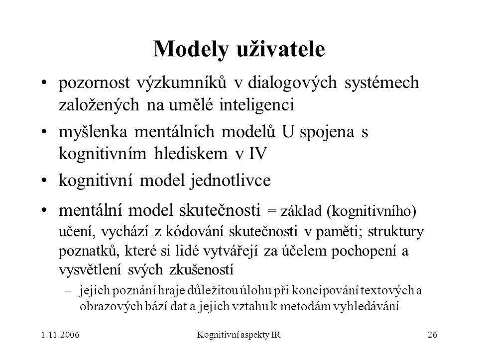 1.11.2006Kognitivní aspekty IR26 Modely uživatele pozornost výzkumníků v dialogových systémech založených na umělé inteligenci myšlenka mentálních modelů U spojena s kognitivním hlediskem v IV kognitivní model jednotlivce mentální model skutečnosti = základ (kognitivního) učení, vychází z kódování skutečnosti v paměti; struktury poznatků, které si lidé vytvářejí za účelem pochopení a vysvětlení svých zkušeností –jejich poznání hraje důležitou úlohu při koncipování textových a obrazových bází dat a jejich vztahu k metodám vyhledávání