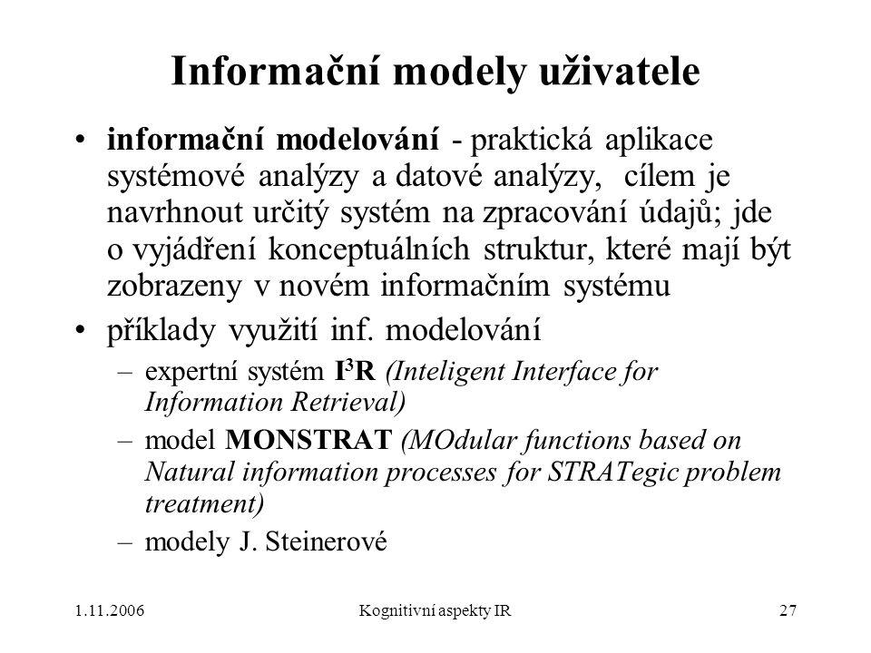 1.11.2006Kognitivní aspekty IR27 Informační modely uživatele informační modelování - praktická aplikace systémové analýzy a datové analýzy, cílem je navrhnout určitý systém na zpracování údajů; jde o vyjádření konceptuálních struktur, které mají být zobrazeny v novém informačním systému příklady využití inf.