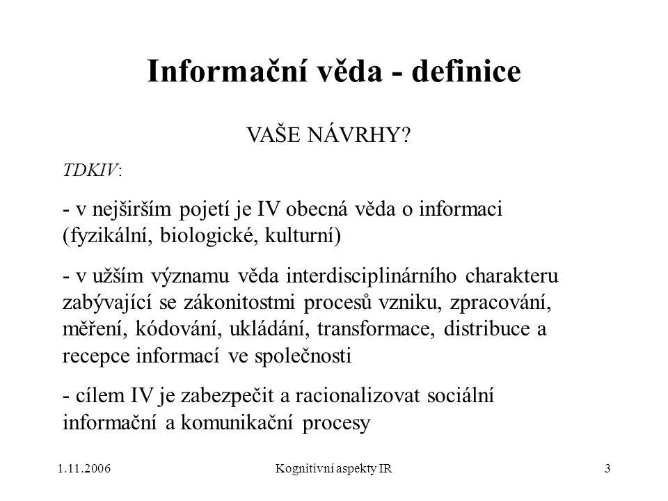 1.11.2006Kognitivní aspekty IR3 Informační věda - definice VAŠE NÁVRHY? TDKIV: - v nejširším pojetí je IV obecná věda o informaci (fyzikální, biologic