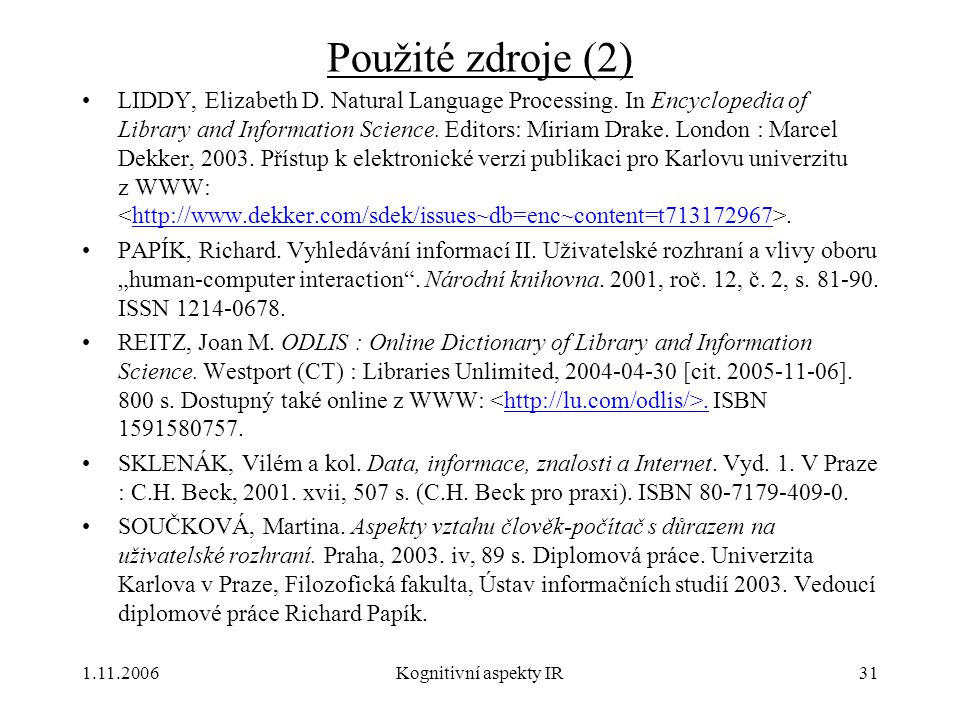 1.11.2006Kognitivní aspekty IR31 Použité zdroje (2) LIDDY, Elizabeth D. Natural Language Processing. In Encyclopedia of Library and Information Scienc