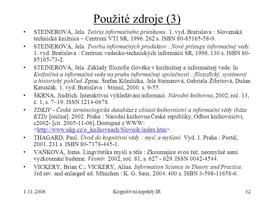 1.11.2006Kognitivní aspekty IR32 Použité zdroje (3) STEINEROVÁ, Jela. Teória informačného prieskumu. 1. vyd. Bratislava : Slovenská technická knižnica