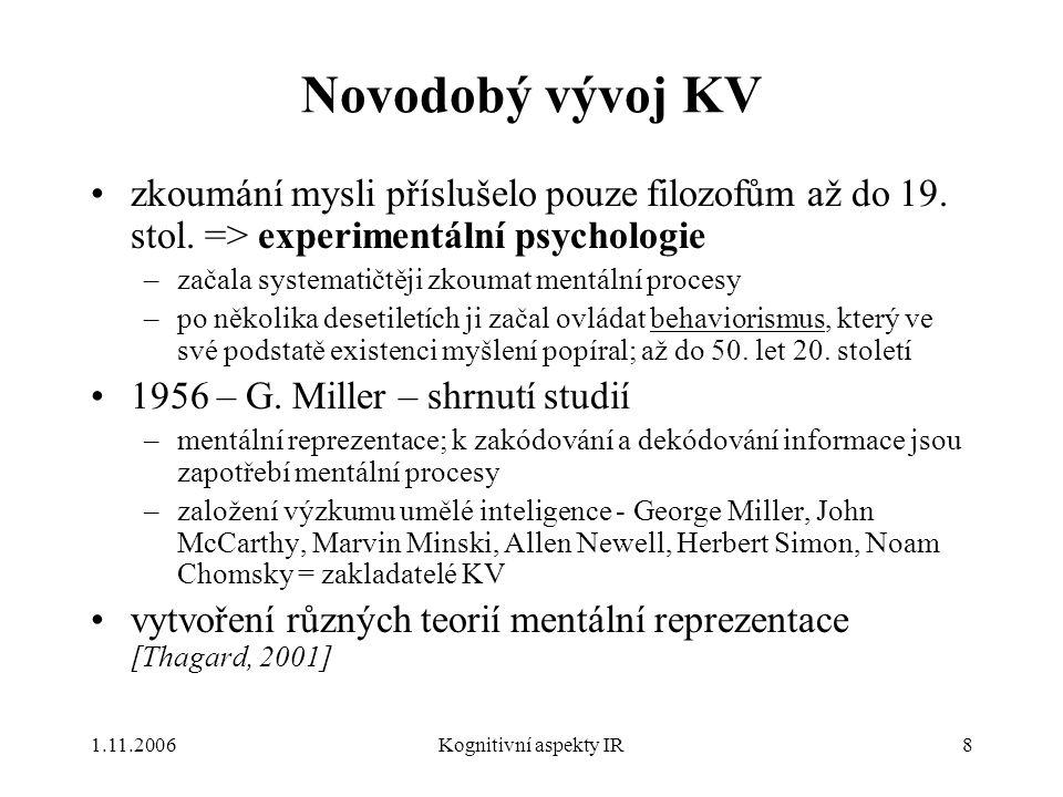 """1.11.2006Kognitivní aspekty IR9 Metody KV hlavní hypotéza KV: """"myšlení lze nejlépe pochopit v pojmosloví reprezentujících struktur mysli, a v pojmosloví výpočetních procedur, které na těchto strukturách operují [Thagard, 2001] přístupy založené na této hypotéze = CRUM – Computational-Representational Understanding of Mind (komputačně-reprezentativní uchopení mysli) –trojnásobná analogie – myšlení, mozek, počítač –modelování myšlení - 6 hl."""