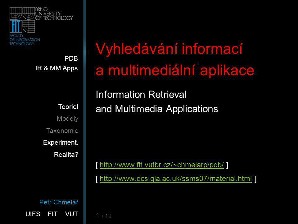 Petr Chmelař UIFS FIT VUT PDB IR & MM Apps Teorie! Modely Taxonomie Experiment. Realita? 1 / 12 Vyhledávání informací a multimediální aplikace Informa