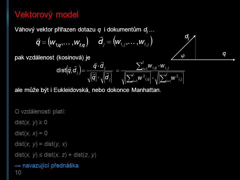 10 Vektorový model Váhový vektor přiřazen dotazu q i dokumentům d j … pak vzdálenost (kosinová) je ale může být i Eukleidovská, nebo dokonce Manhattan