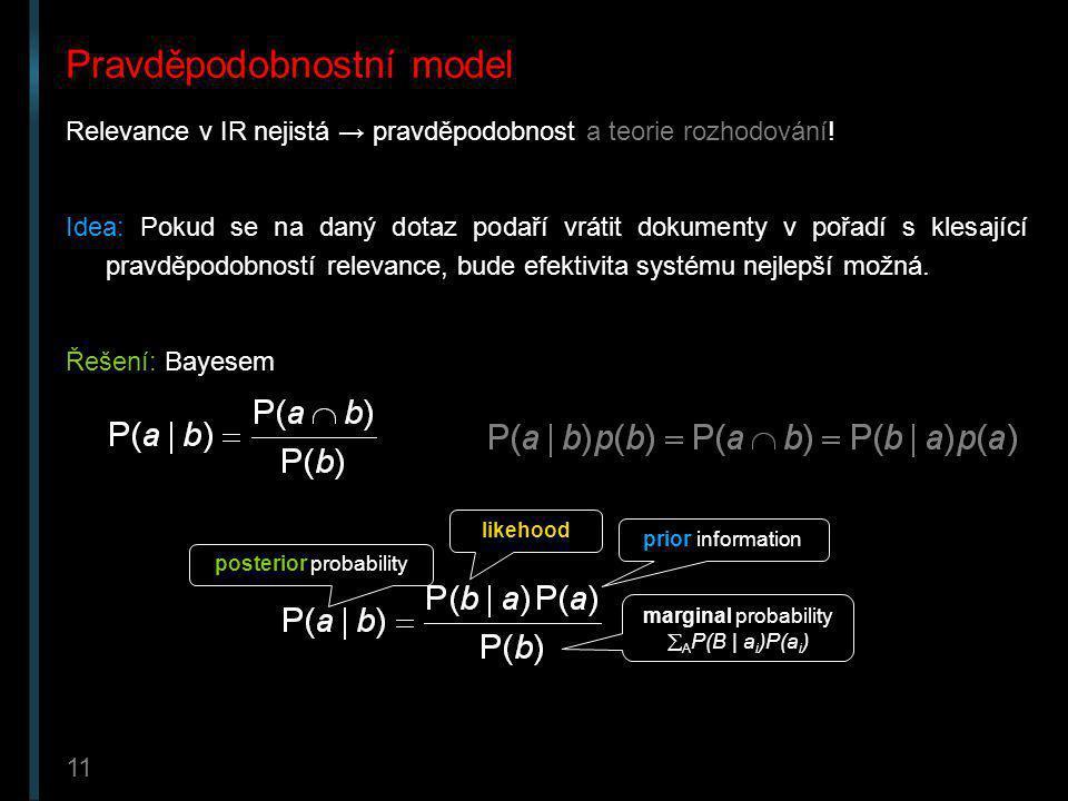 11 Pravděpodobnostní model Relevance v IR nejistá → pravděpodobnost a teorie rozhodování! Idea: Pokud se na daný dotaz podaří vrátit dokumenty v pořad