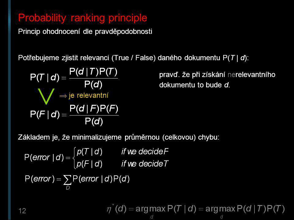 12 Probability ranking principle Princip ohodnocení dle pravděpodobnosti Potřebujeme zjistit relevanci (True / False) daného dokumentu P(T | d): Zákla