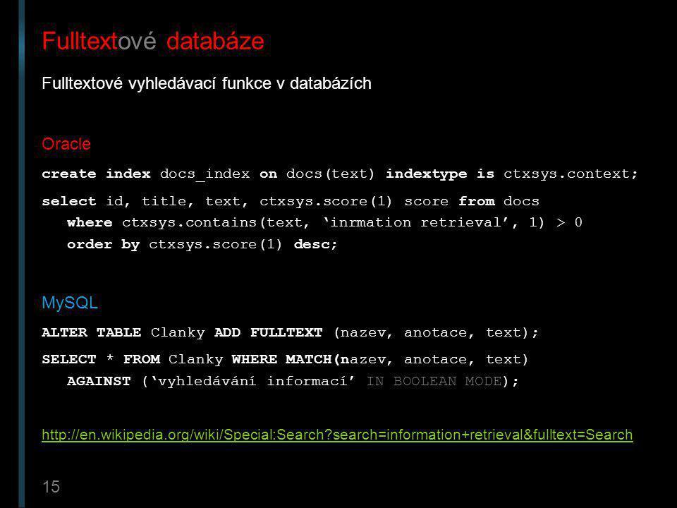 15 Fulltextové databáze Fulltextové vyhledávací funkce v databázích Oracle create index docs_index on docs(text) indextype is ctxsys.context; select i