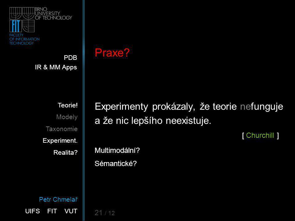 Petr Chmelař UIFS FIT VUT PDB IR & MM Apps Teorie! Modely Taxonomie Experiment. Realita? 21 / 12 Praxe? Experimenty prokázaly, že teorie nefunguje a ž