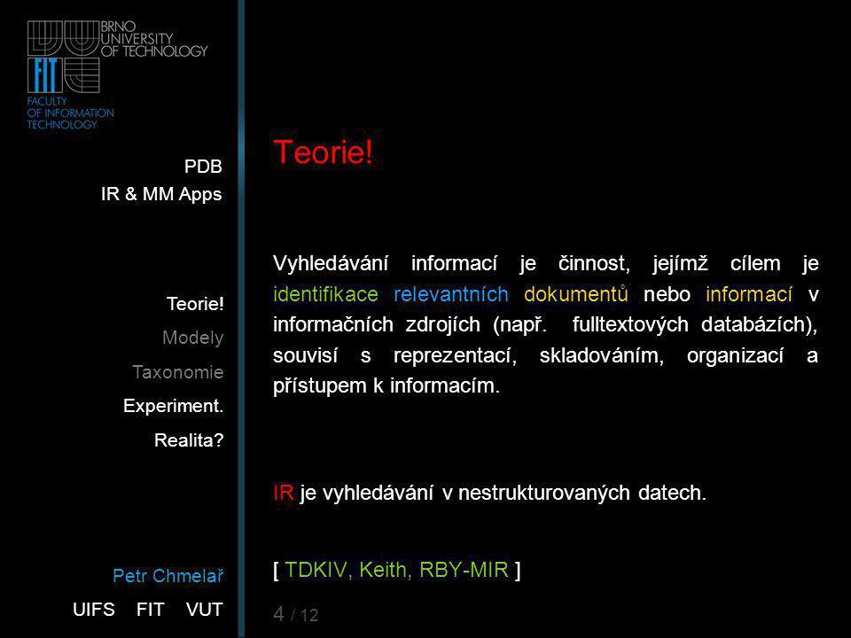 Petr Chmelař UIFS FIT VUT PDB IR & MM Apps Teorie! Modely Taxonomie Experiment. Realita? 4 / 12 Teorie! Vyhledávání informací je činnost, jejímž cílem