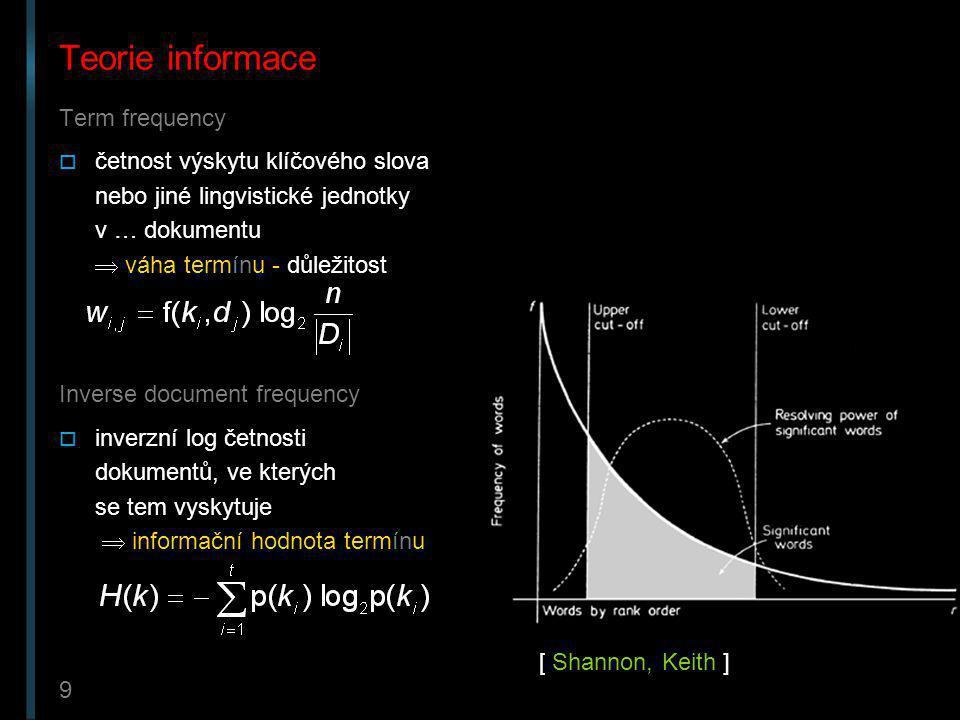 9 Teorie informace Term frequency  četnost výskytu klíčového slova nebo jiné lingvistické jednotky v … dokumentu  váha termínu - důležitost Inverse