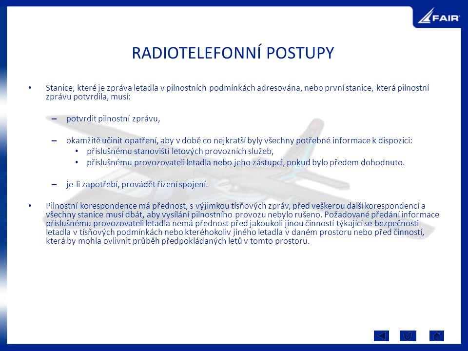 RADIOTELEFONNÍ POSTUPY Stanice, které je zpráva letadla v pilnostních podmínkách adresována, nebo první stanice, která pilnostní zprávu potvrdila, musí: – potvrdit pilnostní zprávu, – okamžitě učinit opatření, aby v době co nejkratší byly všechny potřebné informace k dispozici: příslušnému stanovišti letových provozních služeb, příslušnému provozovateli letadla nebo jeho zástupci, pokud bylo předem dohodnuto.