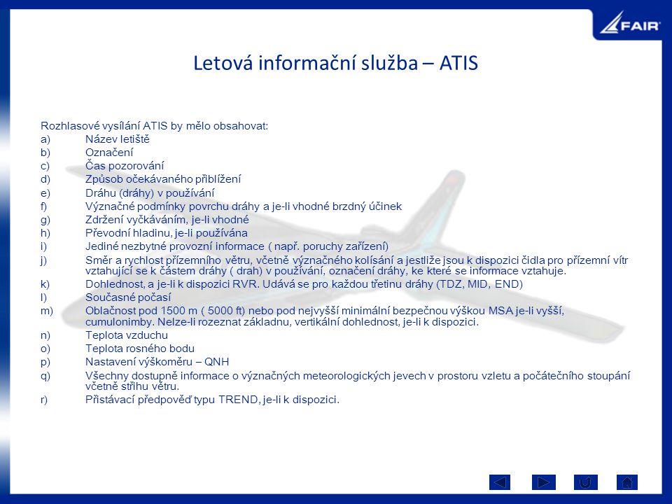 Letová informační služba – ATIS Rozhlasové vysílání ATIS by mělo obsahovat: a)Název letiště b)Označení c)Čas pozorování d)Způsob očekávaného přiblížen