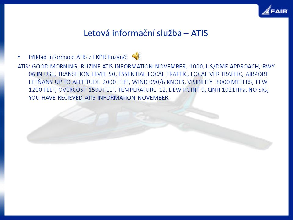 Letová informační služba – ATIS Příklad informace ATIS z LKPR Ruzyně: ATIS: GOOD MORNING, RUZINE ATIS INFORMATION NOVEMBER, 1000, ILS/DME APPROACH, RWY 06 IN USE, TRANSITION LEVEL 50, ESSENTIAL LOCAL TRAFFIC, LOCAL VFR TRAFFIC, AIRPORT LETŇANY UP TO ALTTITUDE 2000 FEET, WIND 090/6 KNOTS, VISIBILITY 8000 METERS, FEW 1200 FEET, OVERCOST 1500 FEET, TEMPERATURE 12, DEW POINT 9, QNH 1021HPa, NO SIG, YOU HAVE RECIEVED ATIS INFORMATION NOVEMBER.