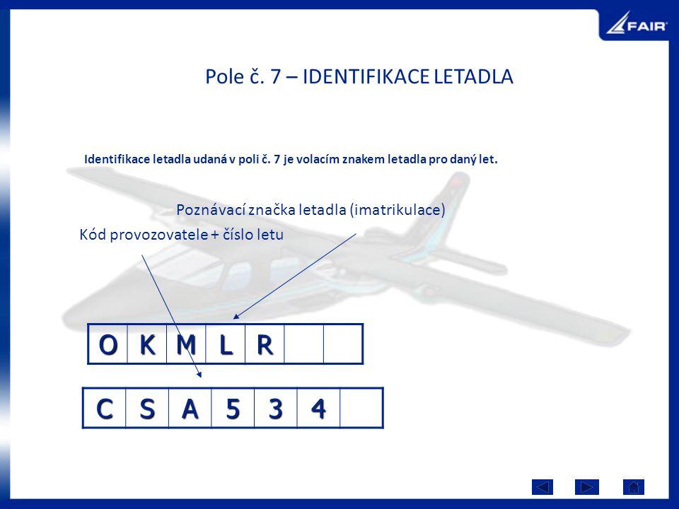 Pole č. 7 – IDENTIFIKACE LETADLA Poznávací značka letadla (imatrikulace) Kód provozovatele + číslo letu OKMLR CSA534 Identifikace letadla udaná v poli