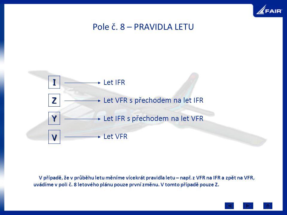 Pole č. 8 – PRAVIDLA LETU I Y Let VFR Let IFR Let VFR s přechodem na let IFR Let IFR s přechodem na let VFRZ V případě, že v průběhu letu měníme vícek