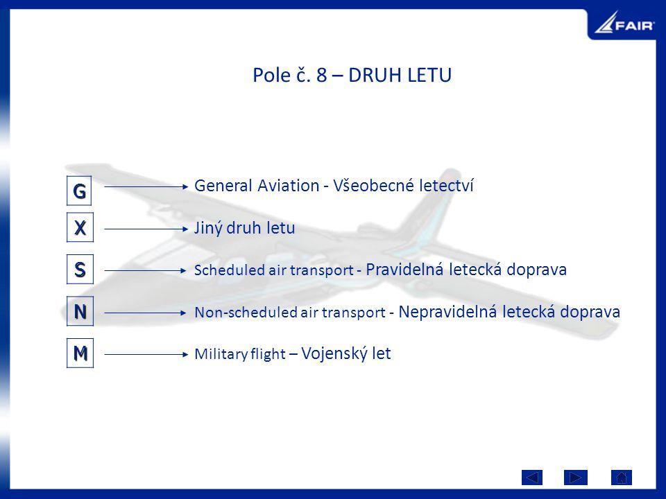 Pole č. 8 – DRUH LETU G X N General Aviation - Všeobecné letectví Jiný druh letu Scheduled air transport - Pravidelná letecká doprava Non-scheduled ai