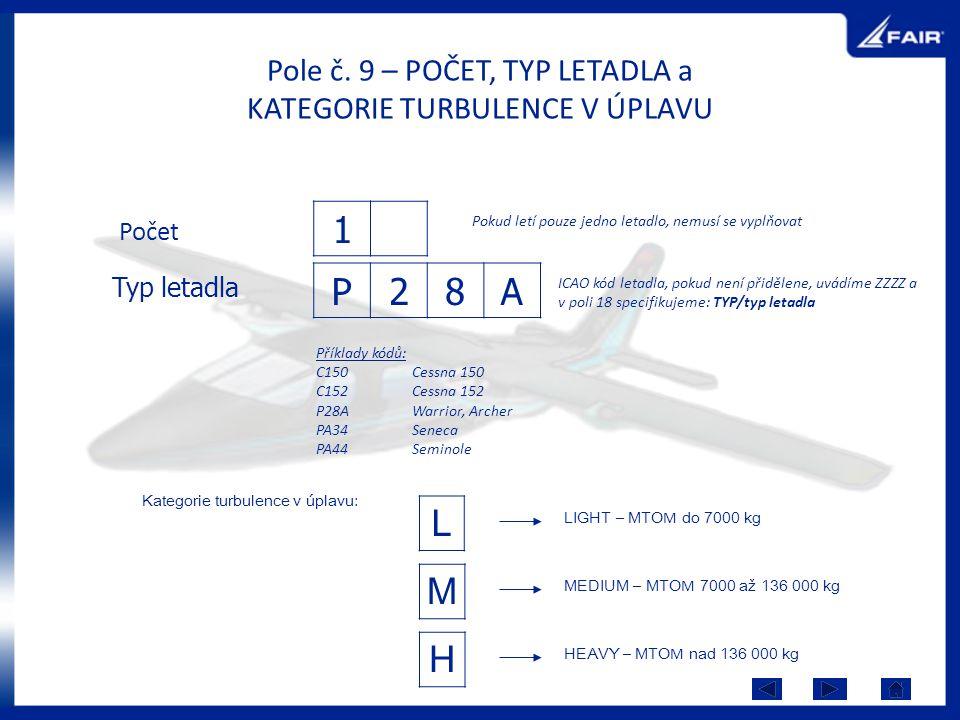 Pole č. 9 – POČET, TYP LETADLA a KATEGORIE TURBULENCE V ÚPLAVU Počet 1 Pokud letí pouze jedno letadlo, nemusí se vyplňovat Typ letadla P28A ICAO kód l