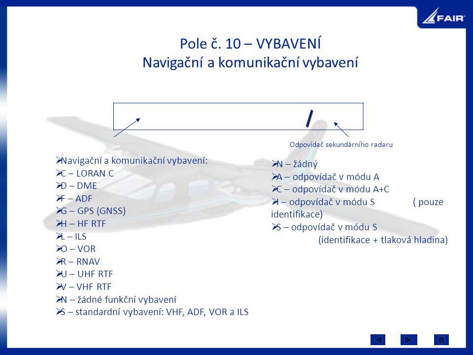 Pole č. 10 – VYBAVENÍ Navigační a komunikační vybavení / Odpovídač sekundárního radaru  Navigační a komunikační vybavení:  C – LORAN C  D – DME  F