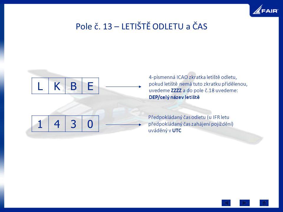 Pole č. 13 – LETIŠTĚ ODLETU a ČAS LKBE 1430 4-písmenná ICAO zkratka letiště odletu, pokud letiště nemá tuto zkratku přidělenou, uvedeme ZZZZ a do pole