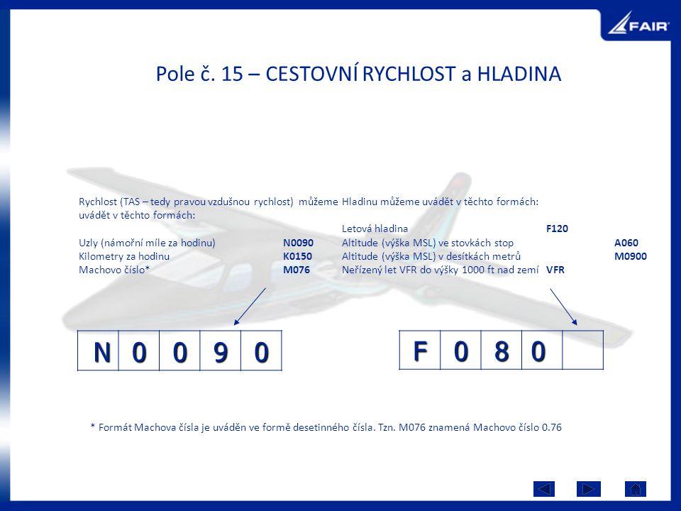 Pole č. 15 – CESTOVNÍ RYCHLOST a HLADINA F080 N0090 Rychlost (TAS – tedy pravou vzdušnou rychlost) můžeme uvádět v těchto formách: Uzly (námořní míle
