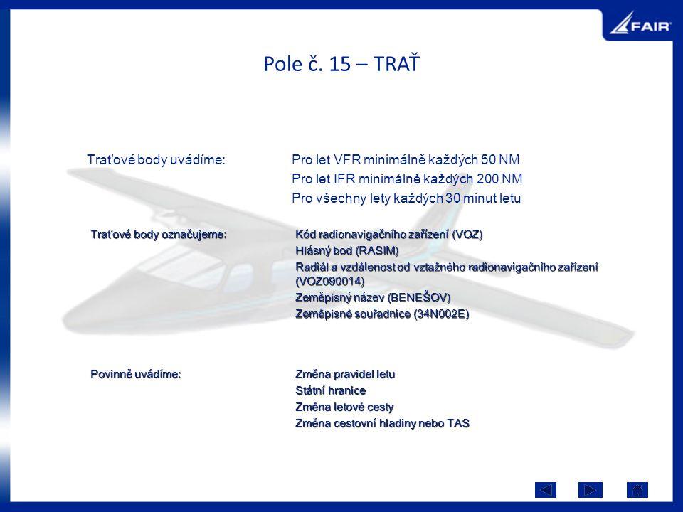 Pole č. 15 – TRAŤ Traťové body uvádíme:Pro let VFR minimálně každých 50 NM Pro let IFR minimálně každých 200 NM Pro všechny lety každých 30 minut letu