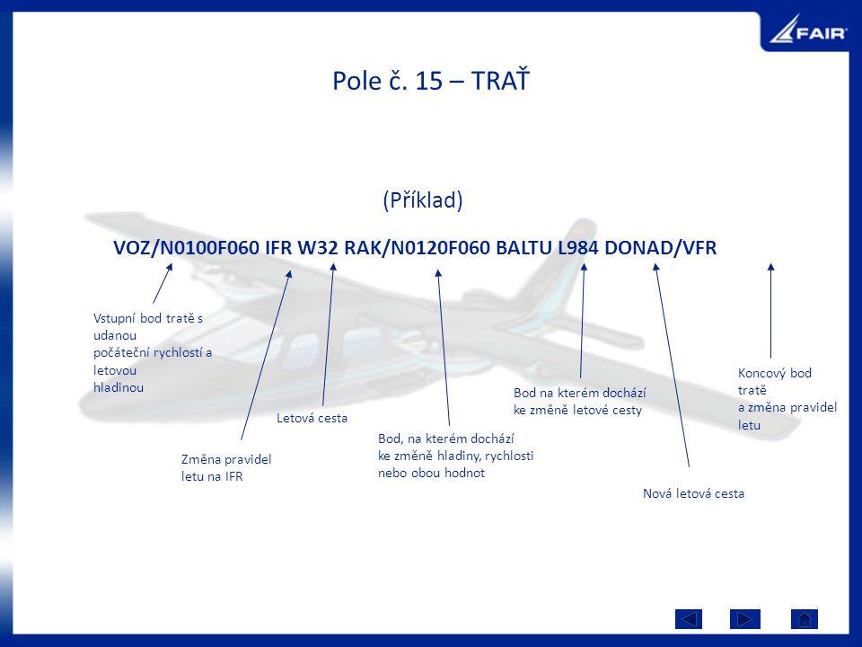 Pole č. 15 – TRAŤ (Příklad) VOZ/N0100F060 IFR W32 RAK/N0120F060 BALTU L984 DONAD/VFR Vstupní bod tratě s udanou počáteční rychlostí a letovou hladinou