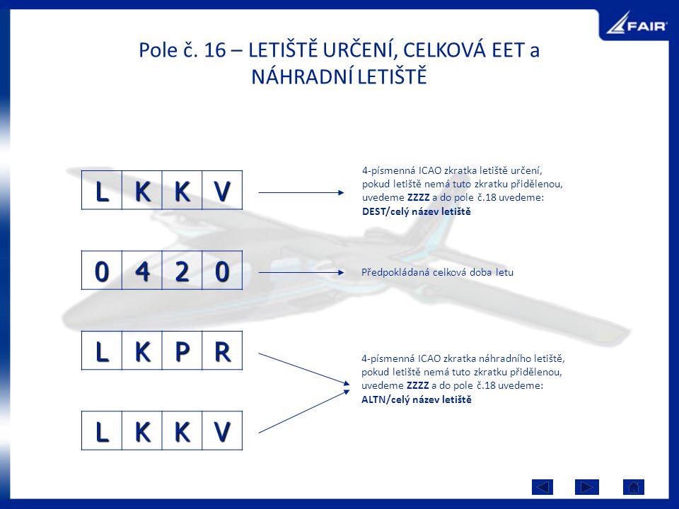 Pole č. 16 – LETIŠTĚ URČENÍ, CELKOVÁ EET a NÁHRADNÍ LETIŠTĚ LKKV 4-písmenná ICAO zkratka letiště určení, pokud letiště nemá tuto zkratku přidělenou, u