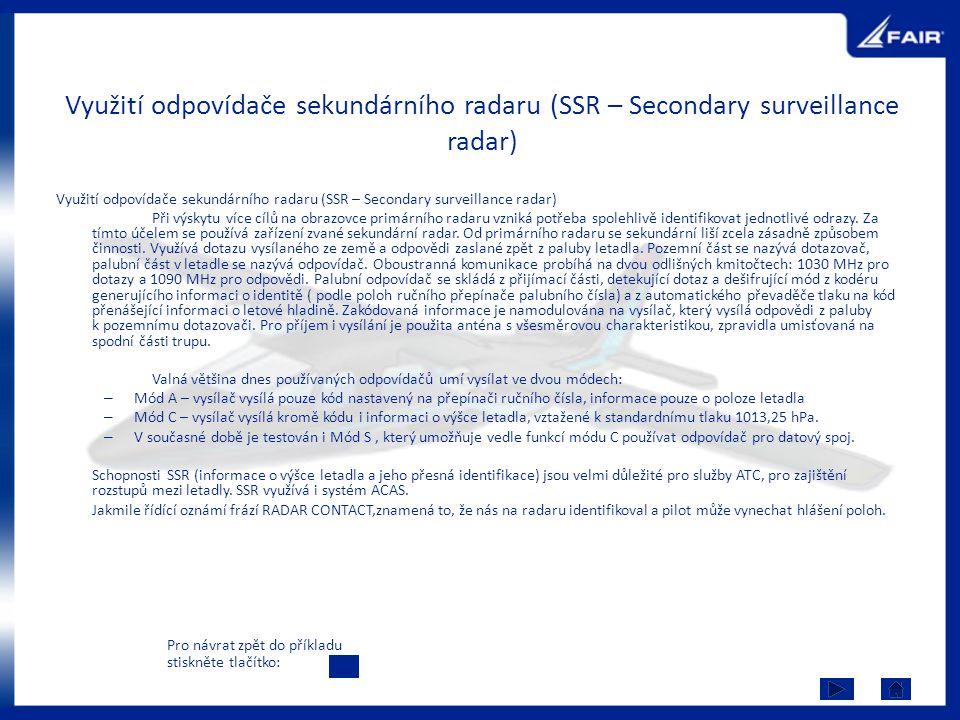 Využití odpovídače sekundárního radaru (SSR – Secondary surveillance radar) Při výskytu více cílů na obrazovce primárního radaru vzniká potřeba spoleh