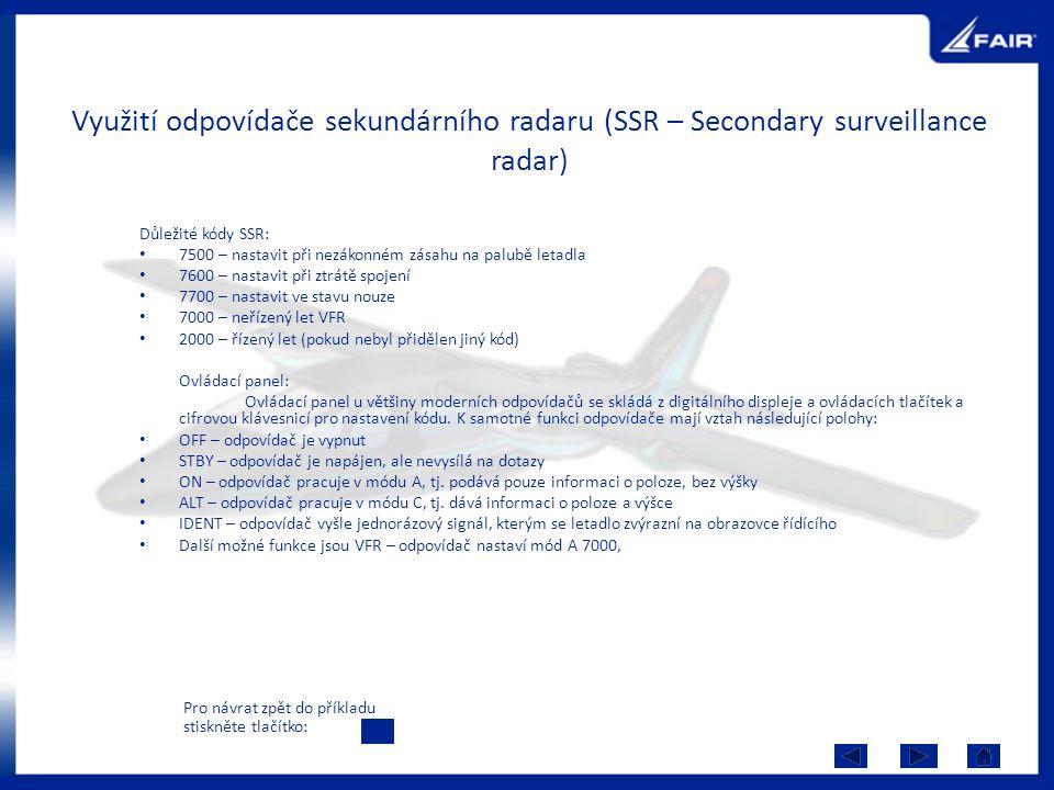 Využití odpovídače sekundárního radaru (SSR – Secondary surveillance radar) Důležité kódy SSR: 7500 – nastavit při nezákonném zásahu na palubě letadla 7600 – nastavit při ztrátě spojení 7700 – nastavit ve stavu nouze 7000 – neřízený let VFR 2000 – řízený let (pokud nebyl přidělen jiný kód) Ovládací panel: Ovládací panel u většiny moderních odpovídačů se skládá z digitálního displeje a ovládacích tlačítek a cifrovou klávesnicí pro nastavení kódu.