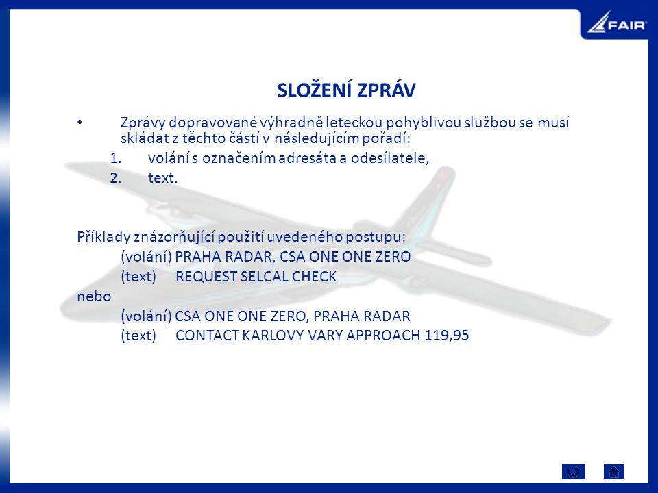 SLOŽENÍ ZPRÁV Zprávy dopravované výhradně leteckou pohyblivou službou se musí skládat z těchto částí v následujícím pořadí: 1.volání s označením adresáta a odesílatele, 2.text.