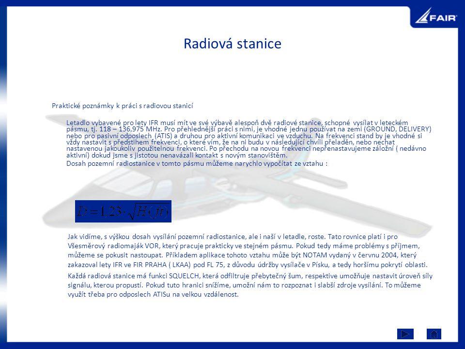 Radiová stanice Praktické poznámky k práci s radiovou stanicí Letadlo vybavené pro lety IFR musí mít ve své výbavě alespoň dvě radiové stanice, schopn