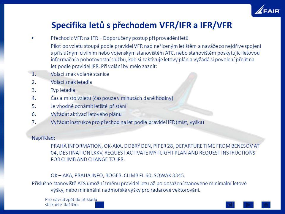 Specifika letů s přechodem VFR/IFR a IFR/VFR Přechod z VFR na IFR – Doporučený postup při provádění letů Pilot po vzletu stoupá podle pravidel VFR nad neřízeným letištěm a naváže co nejdříve spojení s příslušným civilním nebo vojenským stanovištěm ATC, nebo stanovištěm poskytující letovou informační a pohotovostní službu, kde si zaktivuje letový plán a vyžádá si povolení přejít na let podle pravidel IFR.