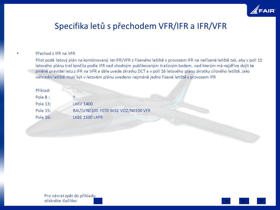 Specifika letů s přechodem VFR/IFR a IFR/VFR Přechod z IFR na VFR Pilot podá letový plán na kombinovaný let IFR/VFR z řízeného letiště s provozem IFR na neřízené letiště tak, aby v poli 15 letového plánu trať končila podle IFR nad vhodným publikovaným traťovým bodem, nad kterým má nejdříve dojít ke změně pravidel letu z IFR na VFR a dále uvede zkratku DCT a v poli 16 letového plánu zkratku cílového letiště.