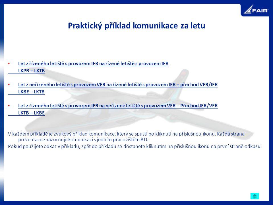 Praktický příklad komunikace za letu Let z řízeného letiště s provozem IFR na řízené letiště s provozem IFR LKPR – LKTB Let z neřízeného letiště s pro