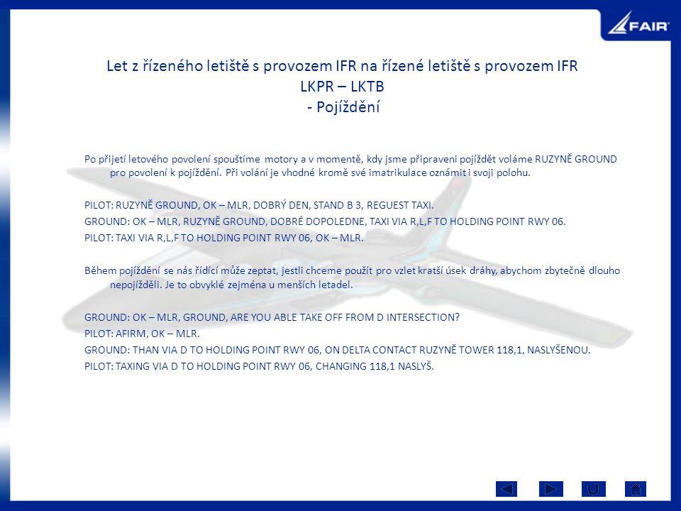 Let z řízeného letiště s provozem IFR na řízené letiště s provozem IFR LKPR – LKTB - Pojíždění Po přijetí letového povolení spouštíme motory a v momentě, kdy jsme připraveni pojíždět voláme RUZYNĚ GROUND pro povolení k pojíždění.