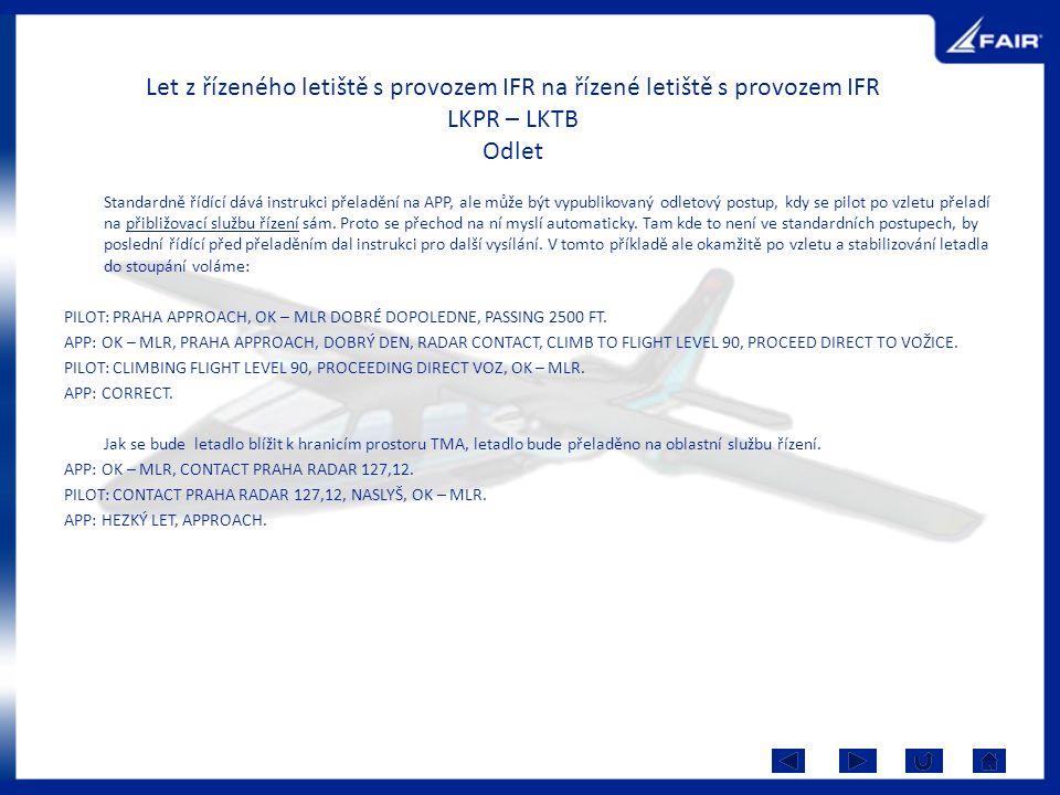 Let z řízeného letiště s provozem IFR na řízené letiště s provozem IFR LKPR – LKTB Odlet Standardně řídící dává instrukci přeladění na APP, ale může být vypublikovaný odletový postup, kdy se pilot po vzletu přeladí na přibližovací službu řízení sám.
