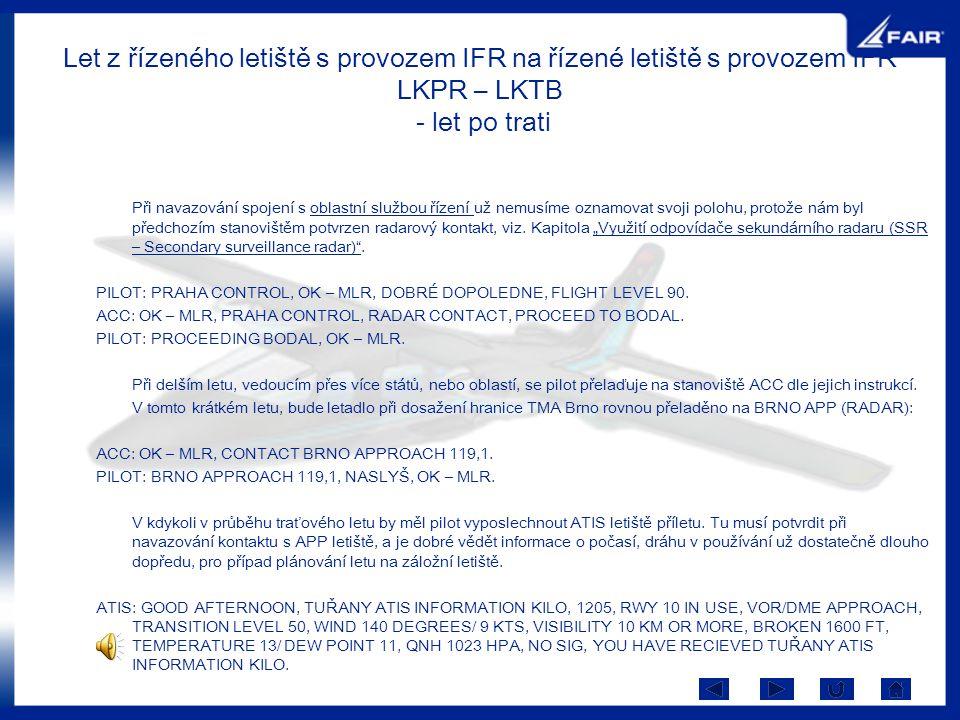 Let z řízeného letiště s provozem IFR na řízené letiště s provozem IFR LKPR – LKTB - let po trati Při navazování spojení s oblastní službou řízení už
