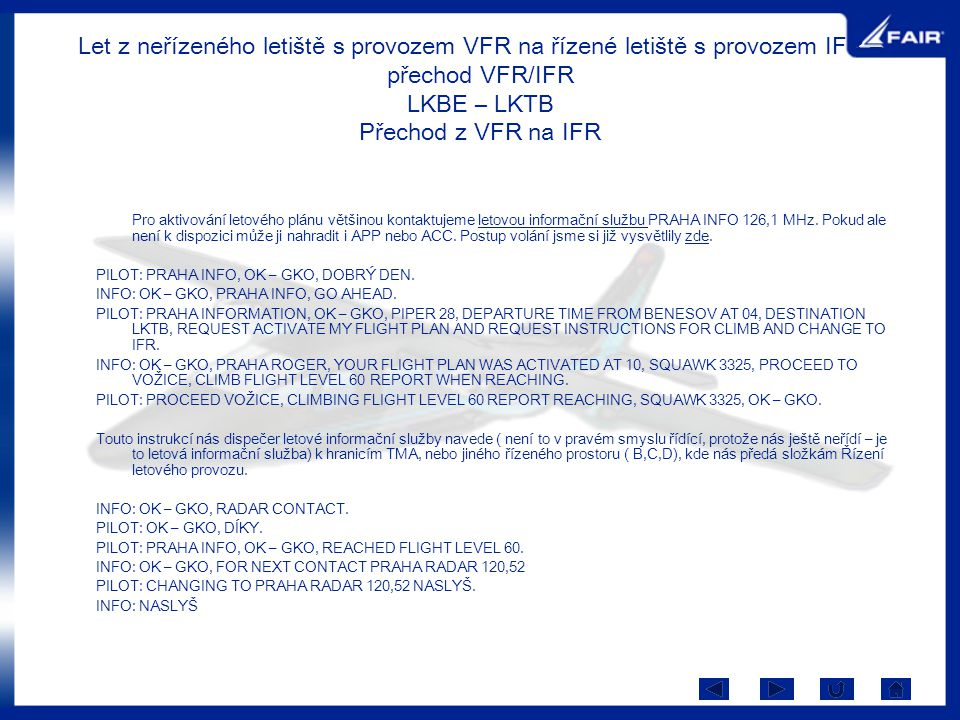 Let z neřízeného letiště s provozem VFR na řízené letiště s provozem IFR – přechod VFR/IFR LKBE – LKTB Přechod z VFR na IFR Pro aktivování letového plánu většinou kontaktujeme letovou informační službu PRAHA INFO 126,1 MHz.