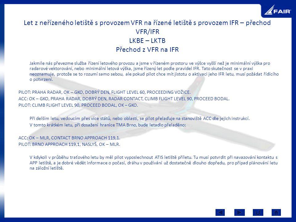Let z neřízeného letiště s provozem VFR na řízené letiště s provozem IFR – přechod VFR/IFR LKBE – LKTB Přechod z VFR na IFR Jakmile nás převezme služb