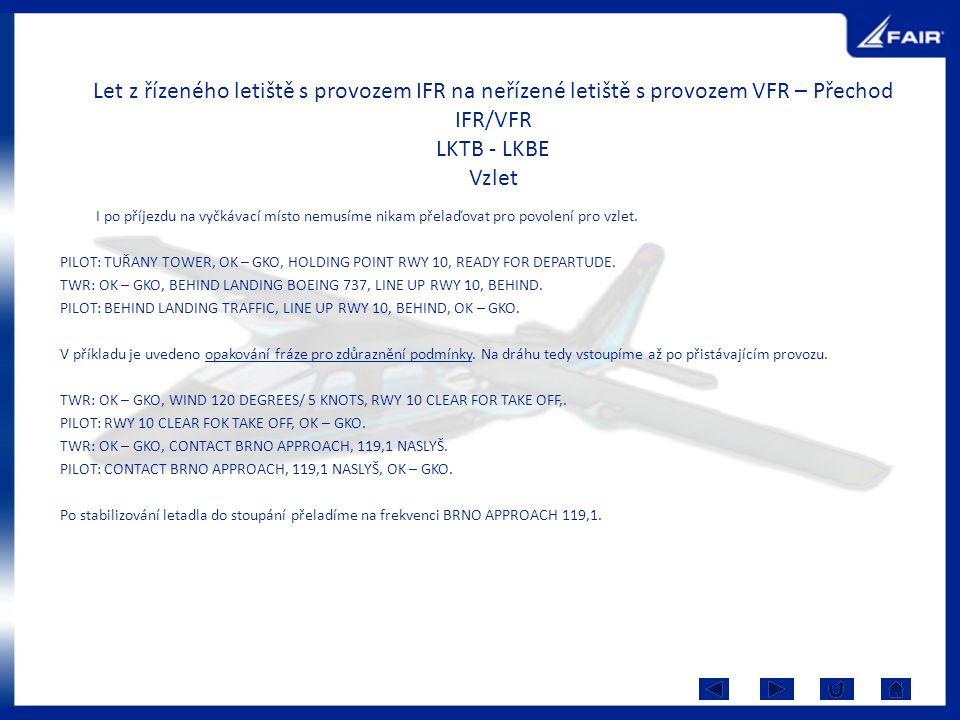 Let z řízeného letiště s provozem IFR na neřízené letiště s provozem VFR – Přechod IFR/VFR LKTB - LKBE Vzlet I po příjezdu na vyčkávací místo nemusíme