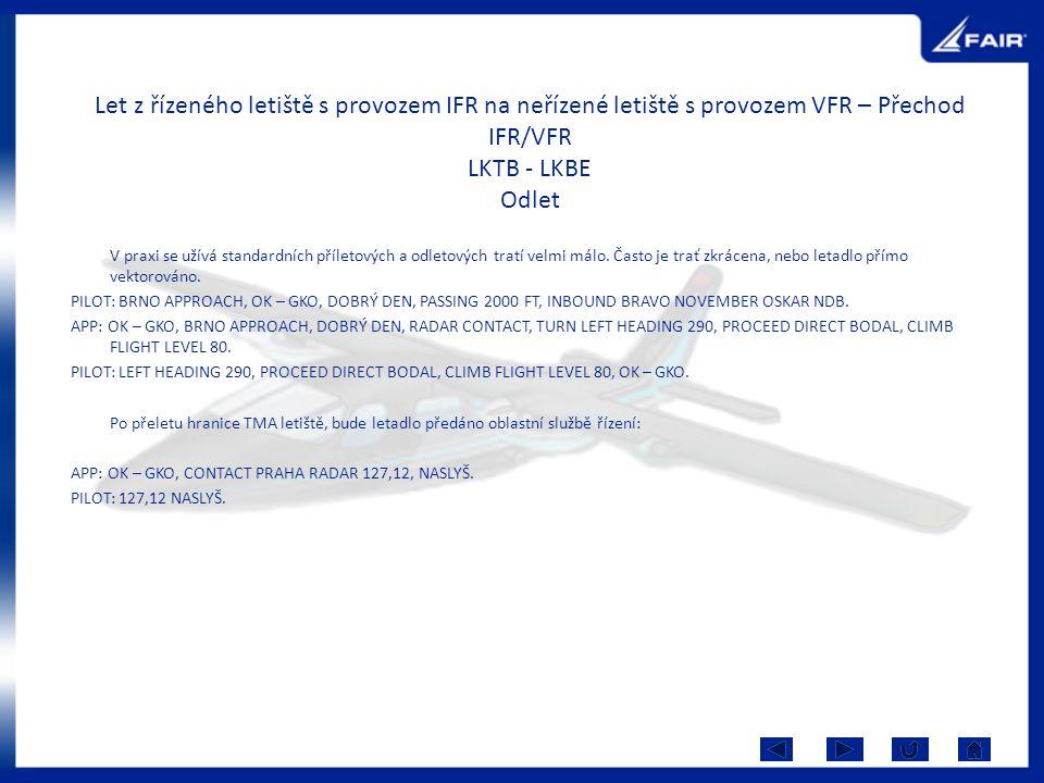 Let z řízeného letiště s provozem IFR na neřízené letiště s provozem VFR – Přechod IFR/VFR LKTB - LKBE Odlet V praxi se užívá standardních příletových a odletových tratí velmi málo.
