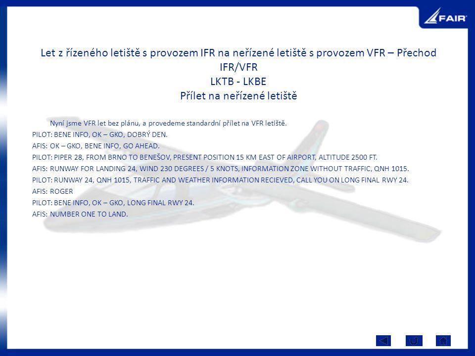 Let z řízeného letiště s provozem IFR na neřízené letiště s provozem VFR – Přechod IFR/VFR LKTB - LKBE Přílet na neřízené letiště Nyní jsme VFR let be