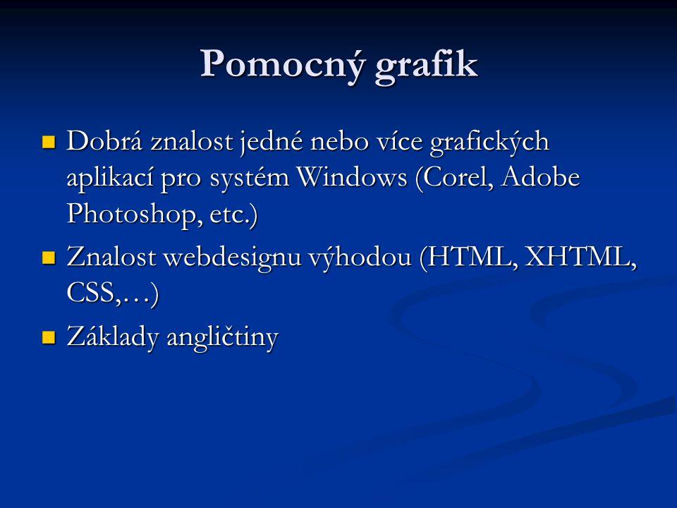 Pomocný grafik Dobrá znalost jedné nebo více grafických aplikací pro systém Windows (Corel, Adobe Photoshop, etc.) Dobrá znalost jedné nebo více grafických aplikací pro systém Windows (Corel, Adobe Photoshop, etc.) Znalost webdesignu výhodou (HTML, XHTML, CSS,…) Znalost webdesignu výhodou (HTML, XHTML, CSS,…) Základy angličtiny Základy angličtiny