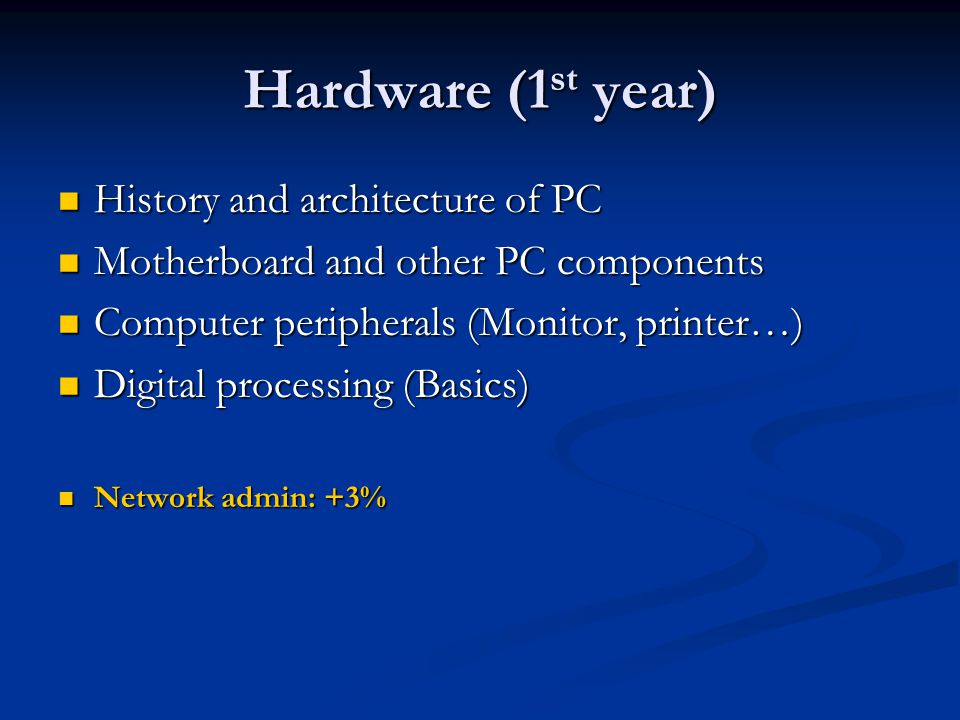 Hardware (1 st year) History and architecture of PC History and architecture of PC Motherboard and other PC components Motherboard and other PC components Computer peripherals (Monitor, printer…) Computer peripherals (Monitor, printer…) Digital processing (Basics) Digital processing (Basics) Network admin: +3% Network admin: +3%