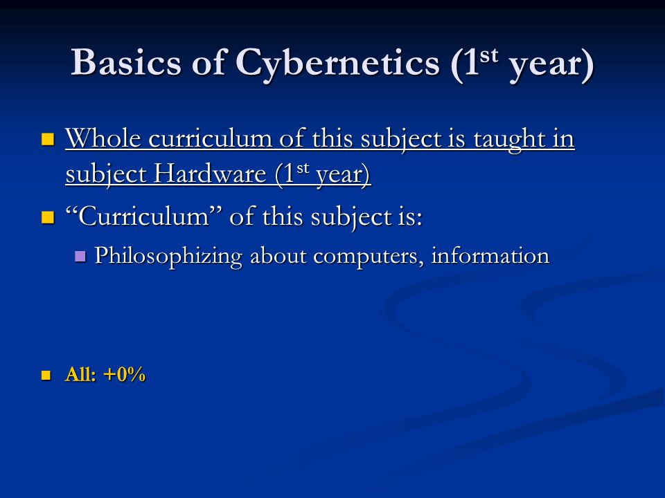 Basics of Cybernetics (1 st year) Whole curriculum of this subject is taught in subject Hardware (1 st year) Whole curriculum of this subject is taught in subject Hardware (1 st year) Curriculum of this subject is: Curriculum of this subject is: Philosophizing about computers, information Philosophizing about computers, information All: +0% All: +0%